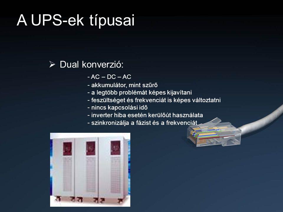 A UPS-ek típusai  Dual konverzió: - AC – DC – AC - akkumulátor, mint szűrő - a legtöbb problémát képes kijavítani - feszültséget és frekvenciát is ké