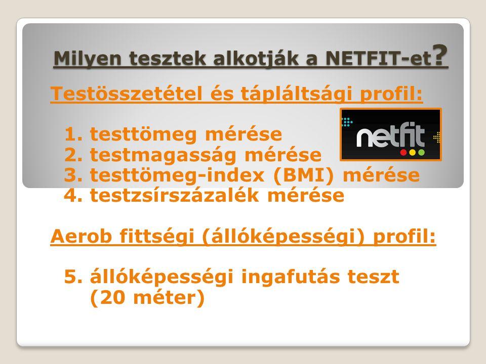 Milyen tesztek alkotják a NETFIT-et ? Testösszetétel és tápláltsági profil: 1. testtömeg mérése 2. testmagasság mérése 3. testtömeg-index (BMI) mérése