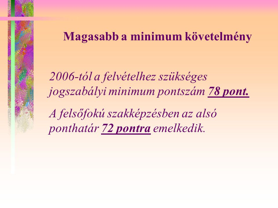 Magasabb a minimum követelmény 2006-tól a felvételhez szükséges jogszabályi minimum pontszám 78 pont.