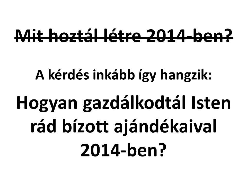 Mit hoztál létre 2014-ben? A kérdés inkább így hangzik: l Hogyan gazdálkodtál Isten rád bízott ajándékaival 2014-ben?
