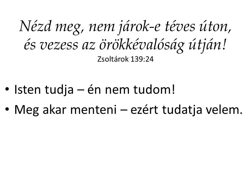Nézd meg, nem járok-e téves úton, és vezess az örökkévalóság útján! Zsoltárok 139:24 Isten tudja – én nem tudom! Meg akar menteni – ezért tudatja vele