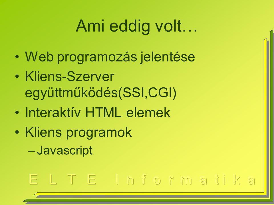 Ami eddig volt… Web programozás jelentése Kliens-Szerver együttműködés(SSI,CGI) Interaktív HTML elemek Kliens programok –Javascript