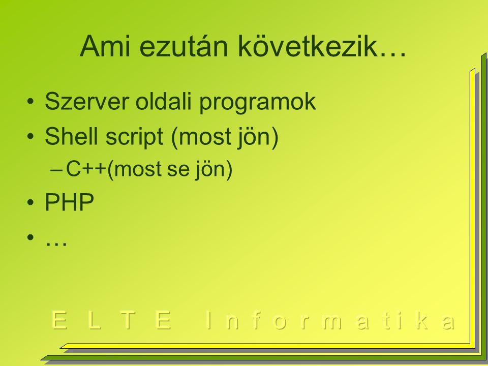 Ami ezután következik… Szerver oldali programok Shell script (most jön) –C++(most se jön) PHP …
