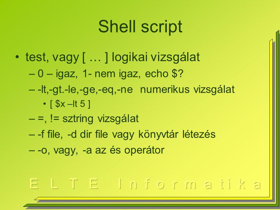 Shell script test, vagy [ … ] logikai vizsgálat –0 – igaz, 1- nem igaz, echo $? –-lt,-gt.-le,-ge,-eq,-ne numerikus vizsgálat [ $x –lt 5 ] –=, != sztri