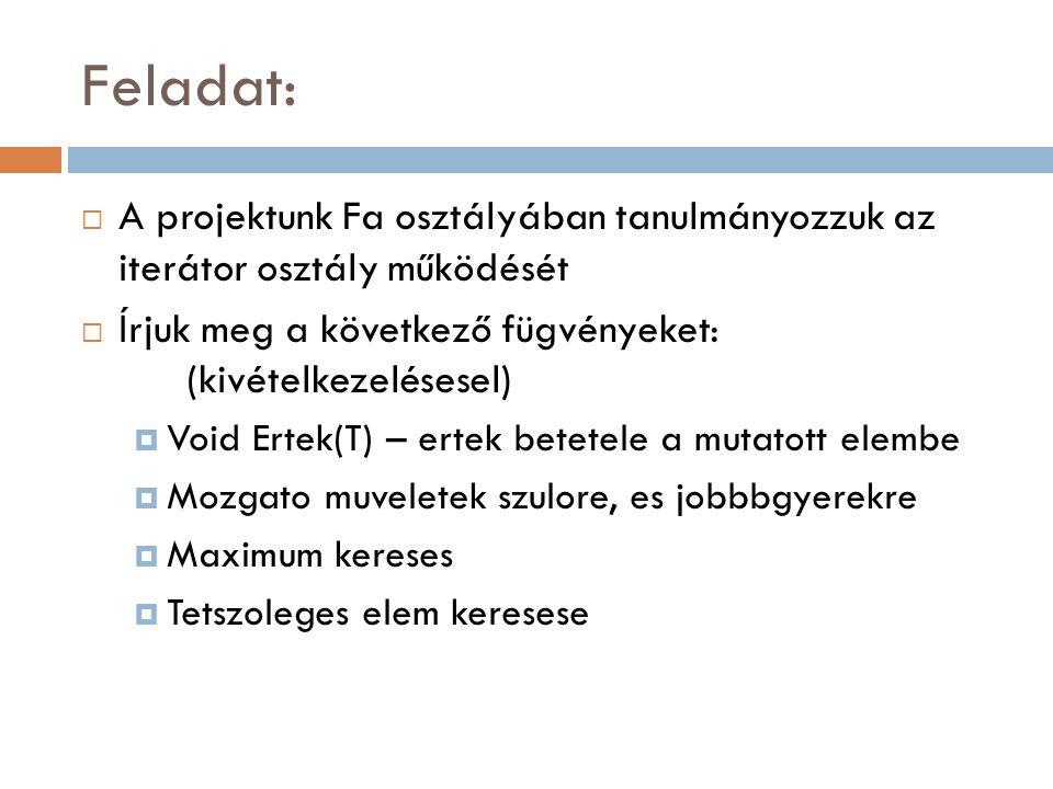 Feladat:  A projektunk Fa osztályában tanulmányozzuk az iterátor osztály működését  Írjuk meg a következő fügvényeket: (kivételkezelésesel)  Void E