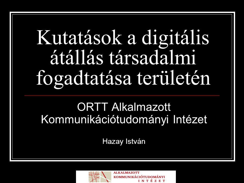 Kutatások a digitális átállás társadalmi fogadtatása területén ORTT Alkalmazott Kommunikációtudományi Intézet Hazay István