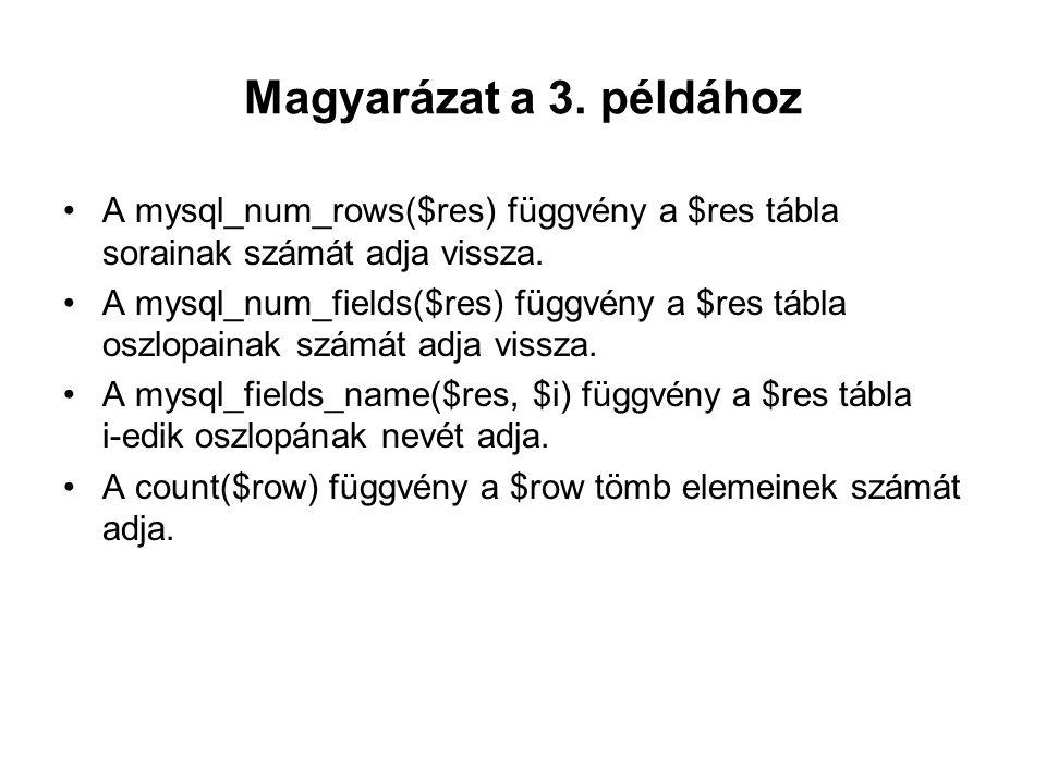 Magyarázat a 3. példához A mysql_num_rows($res) függvény a $res tábla sorainak számát adja vissza. A mysql_num_fields($res) függvény a $res tábla oszl