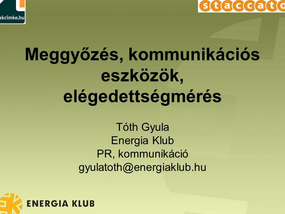 Meggyőzés, kommunikációs eszközök, elégedettségmérés Tóth Gyula Energia Klub PR, kommunikáció gyulatoth@energiaklub.hu