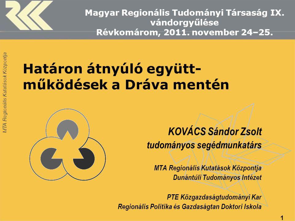 MTA Regionális Kutatások Központja Határon átnyúló együtt- működések a Dráva mentén KOVÁCS Sándor Zsolt tudományos segédmunkatárs MTA Regionális Kutat