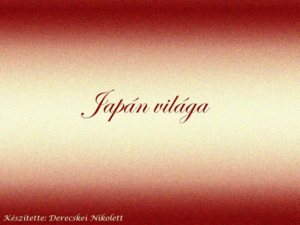 Japán világa Készítette: Derecskei Nikolett