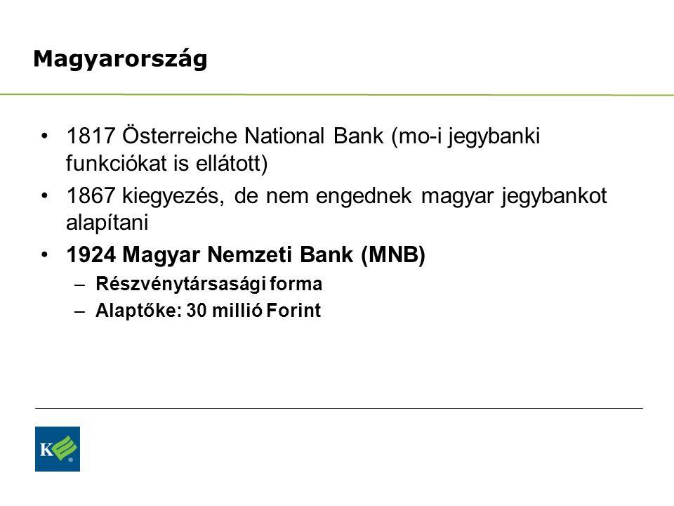 Magyarország 1817 Österreiche National Bank (mo-i jegybanki funkciókat is ellátott) 1867 kiegyezés, de nem engednek magyar jegybankot alapítani 1924 Magyar Nemzeti Bank (MNB) –Részvénytársasági forma –Alaptőke: 30 millió Forint
