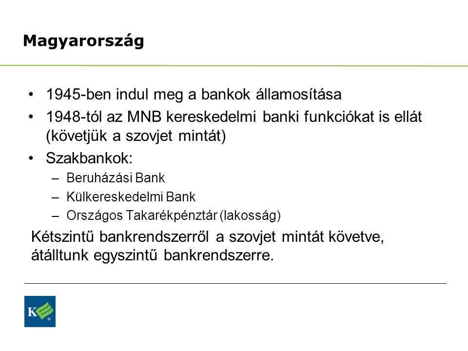 Magyarország 1945-ben indul meg a bankok államosítása 1948-tól az MNB kereskedelmi banki funkciókat is ellát (követjük a szovjet mintát) Szakbankok: –Beruházási Bank –Külkereskedelmi Bank –Országos Takarékpénztár (lakosság) Kétszintű bankrendszerről a szovjet mintát követve, átálltunk egyszintű bankrendszerre.
