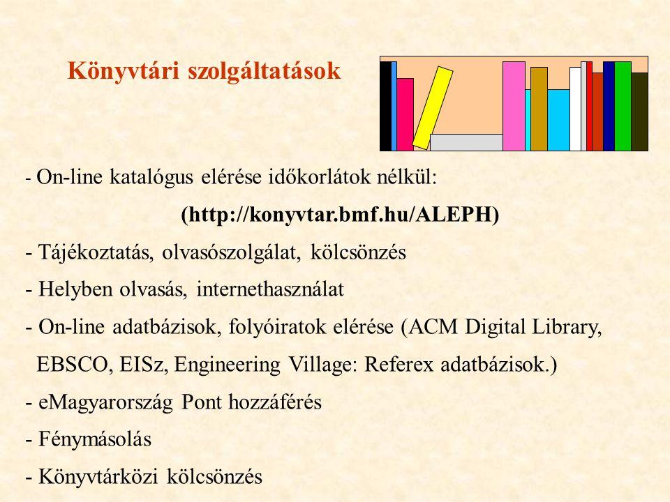 Könyvtári szolgáltatások - On-line katalógus elérése időkorlátok nélkül: (http://konyvtar.bmf.hu/ALEPH) - Tájékoztatás, olvasószolgálat, kölcsönzés - Helyben olvasás, internethasználat - On-line adatbázisok, folyóiratok elérése (ACM Digital Library, EBSCO, EISz, Engineering Village: Referex adatbázisok.) - eMagyarország Pont hozzáférés - Fénymásolás - Könyvtárközi kölcsönzés -