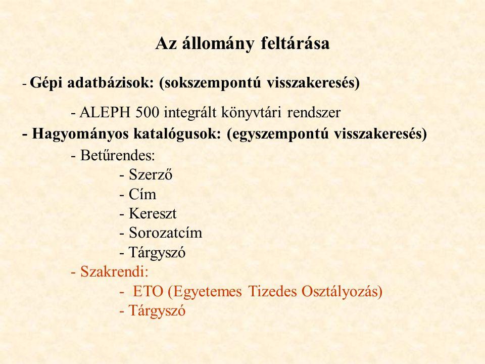 - Gépi adatbázisok: (sokszempontú visszakeresés) - ALEPH 500 integrált könyvtári rendszer - Hagyományos katalógusok: (egyszempontú visszakeresés) - Betűrendes: - Szerző - Cím - Kereszt - Sorozatcím - Tárgyszó - Szakrendi: - ETO (Egyetemes Tizedes Osztályozás) - Tárgyszó Az állomány feltárása