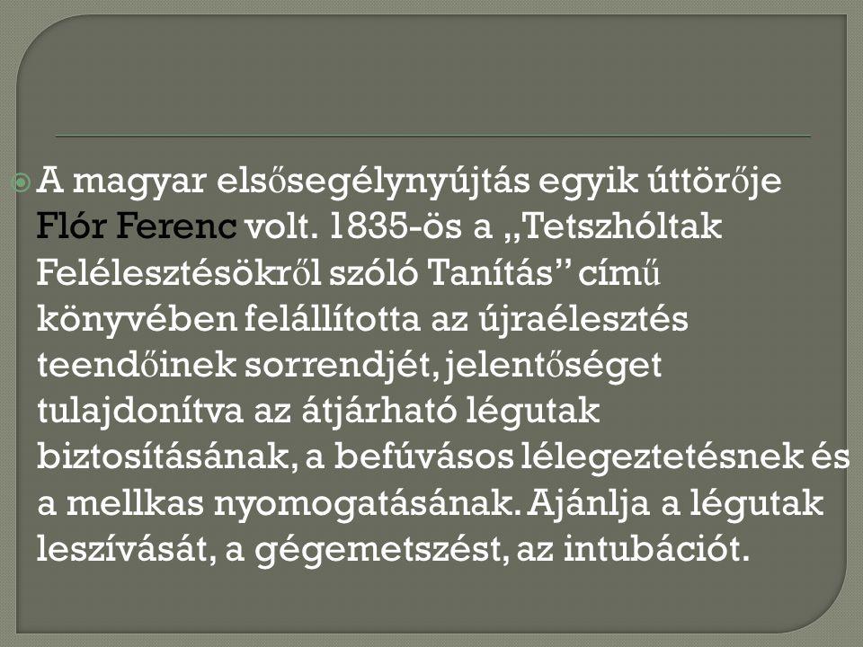 """ A magyar els ő segélynyújtás egyik úttör ő je Flór Ferenc volt. 1835-ös a """"Tetszhóltak Felélesztésökr ő l szóló Tanítás"""" cím ű könyvében felállított"""