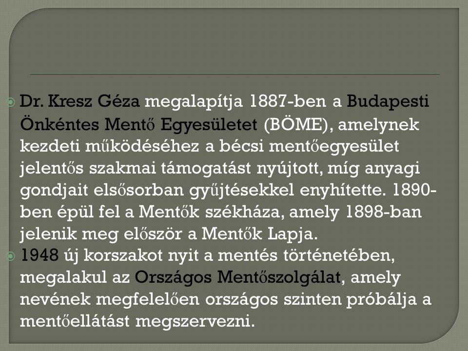  Dr. Kresz Géza megalapítja 1887-ben a Budapesti Önkéntes Ment ő Egyesületet (BÖME), amelynek kezdeti m ű ködéséhez a bécsi ment ő egyesület jelent ő