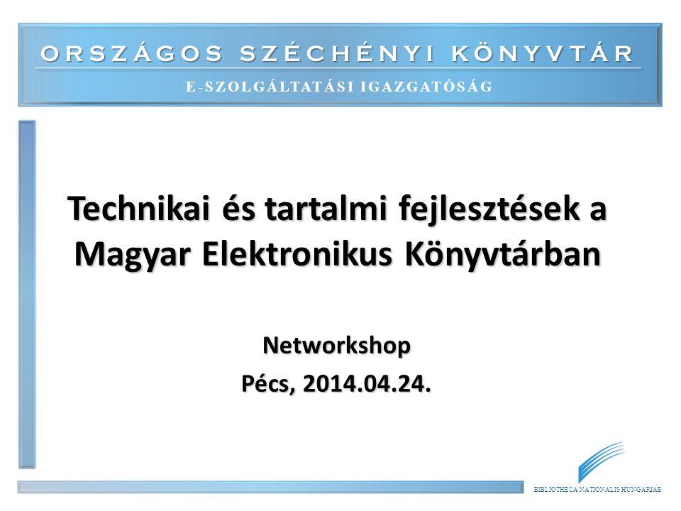 ORSZÁGOS SZÉCHÉNYI KÖNYVTÁR E-SZOLGÁLTATÁSI IGAZGATÓSÁG BIBLIOTHECA NATIONALIS HUNGARIAE Technikai és tartalmi fejlesztések a Magyar Elektronikus Könyvtárban Networkshop Pécs, 2014.04.24.
