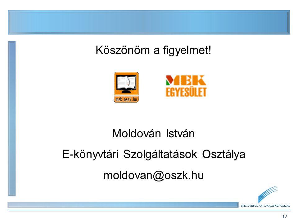BIBLIOTHECA NATIONALIS HUNGARIAE 12 Köszönöm a figyelmet! Moldován István E-könyvtári Szolgáltatások Osztálya moldovan@oszk.hu