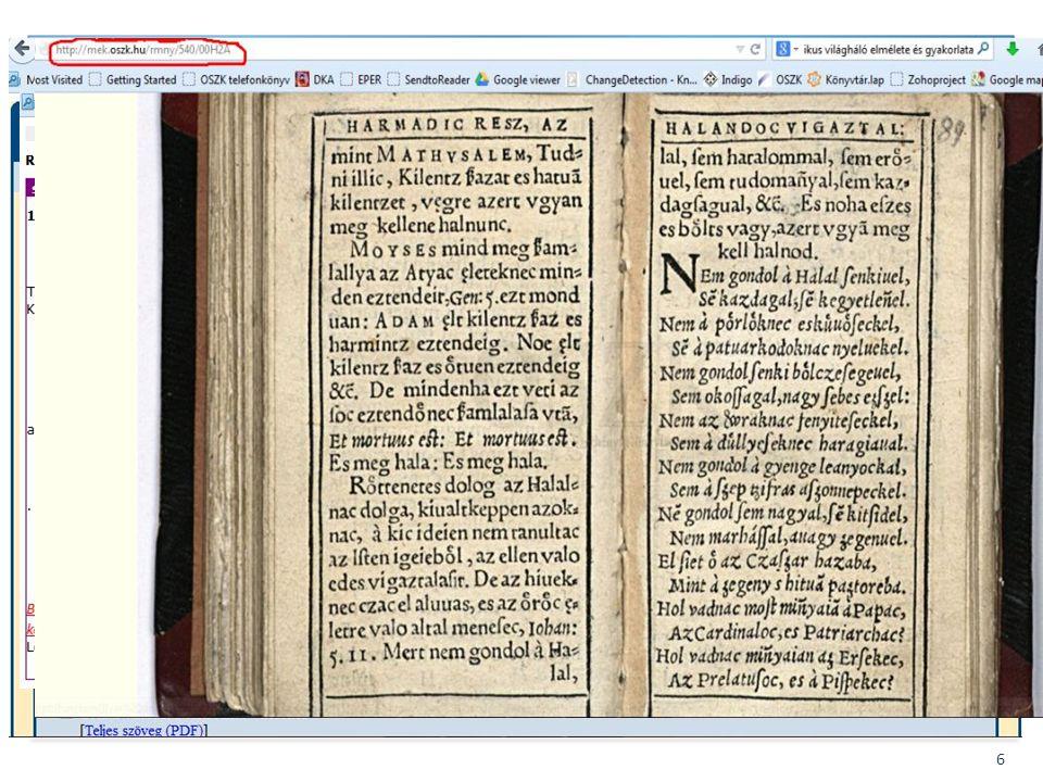 BIBLIOTHECA NATIONALIS HUNGARIAE 6 Fejlesztések – Integráció, átjárhatóság EPA kapcsolatok – MATARKA – tartalomjegyzékek cseréje XML-ben – cím-szerző keresés – cserébe - fulltext linkek MATARKA – EHM (EPA-MATARKA-HUMANUS) közös kereső EHM EPAX: tartalomjegyzékek átadása XML formátumban MEK – RPHA kapcsolatRPHA – OSZK – ELTE együttműködés – Digitalizált RMK-k a MEK-ben is böngészhető HTML –ben – Egyes vers-rekordok (RPHA) összekapcsolása a teljes szövegű vers-oldalakkal (MEK) – MEK referensz-link feloldó segítségévelreferensz-link