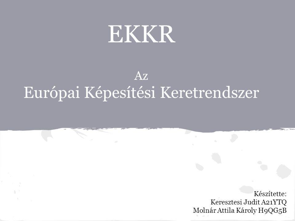 EKKR Az Európai Képesítési Keretrendszer Készítette: Keresztesi Judit A21YTQ Molnár Attila Károly H9QG5B