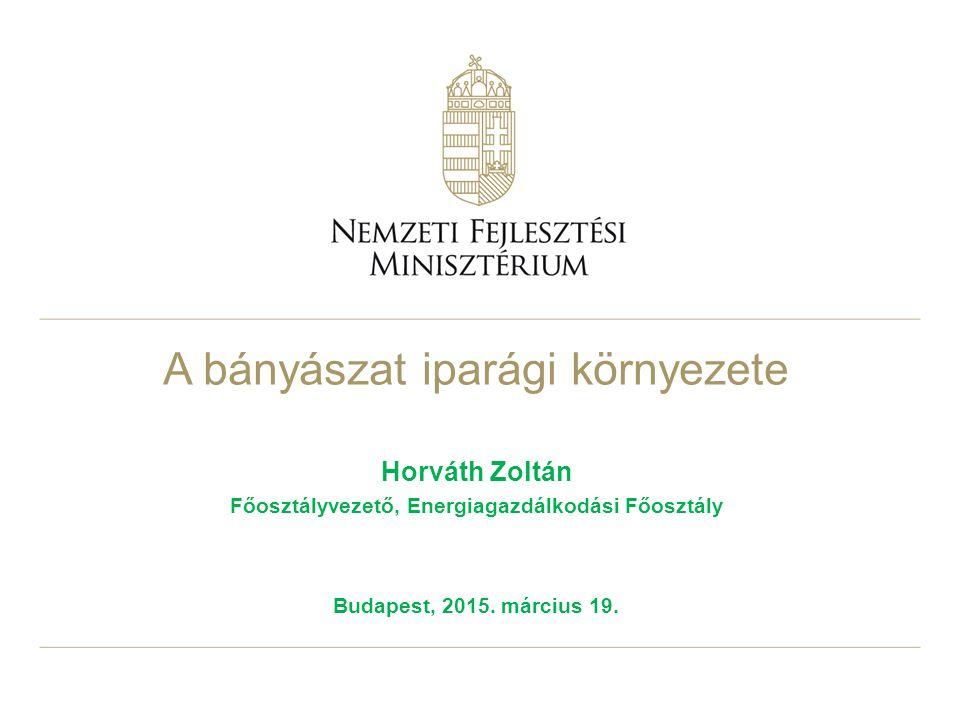 A bányászat iparági környezete Horváth Zoltán Főosztályvezető, Energiagazdálkodási Főosztály Budapest, 2015.