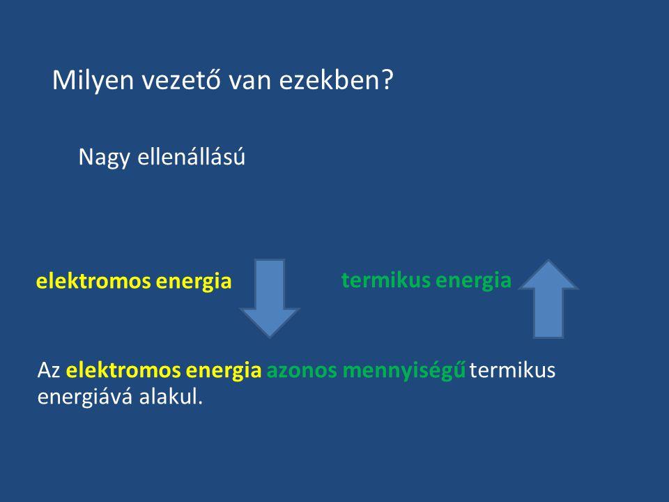 Milyen vezető van ezekben? Nagy ellenállású Az elektromos energia azonos mennyiségű termikus energiává alakul. elektromos energia termikus energia