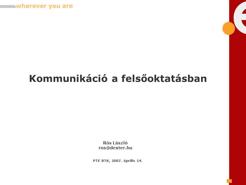 Kommunikáció a felsőoktatásban Rós László ros@dexter.hu PTE BTK, 2007. április 14.