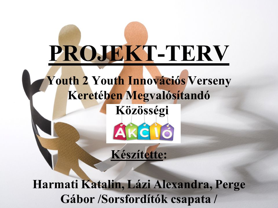 PROJEKT-TERV Youth 2 Youth Innovációs Verseny Keretében Megvalósítandó Közösségi Készítette: Harmati Katalin, Lázi Alexandra, Perge Gábor /Sorsfordítók csapata /