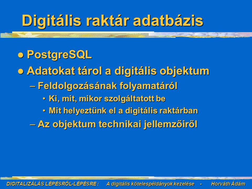 DIGITALIZÁLÁS LÉPÉSRŐL-LÉPÉSRE : A digitális kötelespéldányok kezelése - Horváth Ádám Digitális raktár adatbázis PostgreSQL PostgreSQL Adatokat tárol a digitális objektum Adatokat tárol a digitális objektum –Feldolgozásának folyamatáról Ki, mit, mikor szolgáltatott beKi, mit, mikor szolgáltatott be Mit helyeztünk el a digitális raktárbanMit helyeztünk el a digitális raktárban –Az objektum technikai jellemzőiről