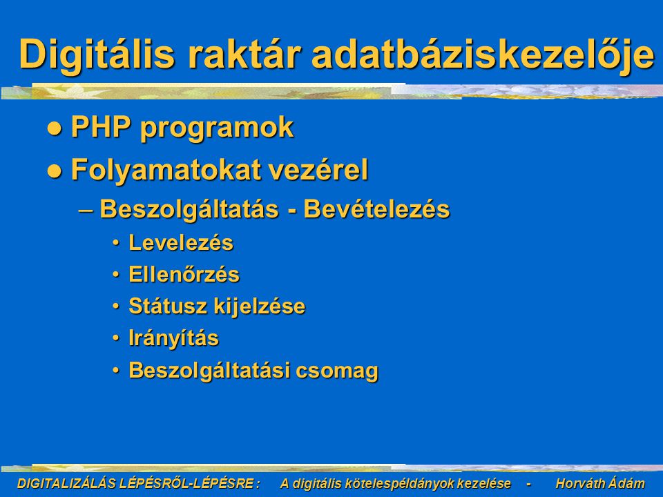 DIGITALIZÁLÁS LÉPÉSRŐL-LÉPÉSRE : A digitális kötelespéldányok kezelése - Horváth Ádám Digitális raktár adatbáziskezelője PHP programok PHP programok Folyamatokat vezérel Folyamatokat vezérel –Beszolgáltatás - Bevételezés LevelezésLevelezés EllenőrzésEllenőrzés Státusz kijelzéseStátusz kijelzése IrányításIrányítás Beszolgáltatási csomagBeszolgáltatási csomag