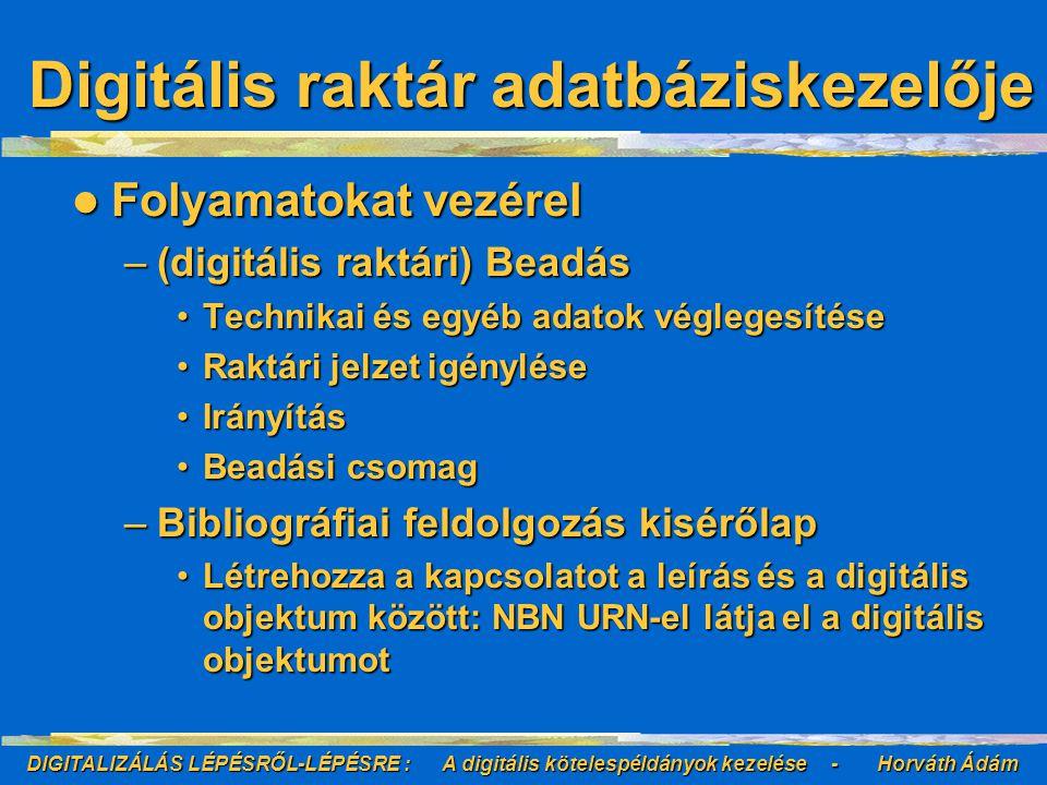 DIGITALIZÁLÁS LÉPÉSRŐL-LÉPÉSRE : A digitális kötelespéldányok kezelése - Horváth Ádám Digitális raktár adatbáziskezelője Folyamatokat vezérel Folyamatokat vezérel –(digitális raktári) Beadás Technikai és egyéb adatok véglegesítéseTechnikai és egyéb adatok véglegesítése Raktári jelzet igényléseRaktári jelzet igénylése IrányításIrányítás Beadási csomagBeadási csomag –Bibliográfiai feldolgozás kisérőlap Létrehozza a kapcsolatot a leírás és a digitális objektum között: NBN URN-el látja el a digitális objektumotLétrehozza a kapcsolatot a leírás és a digitális objektum között: NBN URN-el látja el a digitális objektumot