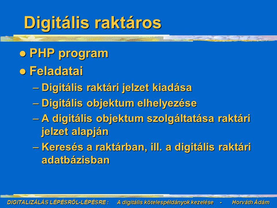DIGITALIZÁLÁS LÉPÉSRŐL-LÉPÉSRE : A digitális kötelespéldányok kezelése - Horváth Ádám Digitális raktáros PHP program PHP program Feladatai Feladatai –Digitális raktári jelzet kiadása –Digitális objektum elhelyezése –A digitális objektum szolgáltatása raktári jelzet alapján –Keresés a raktárban, ill.