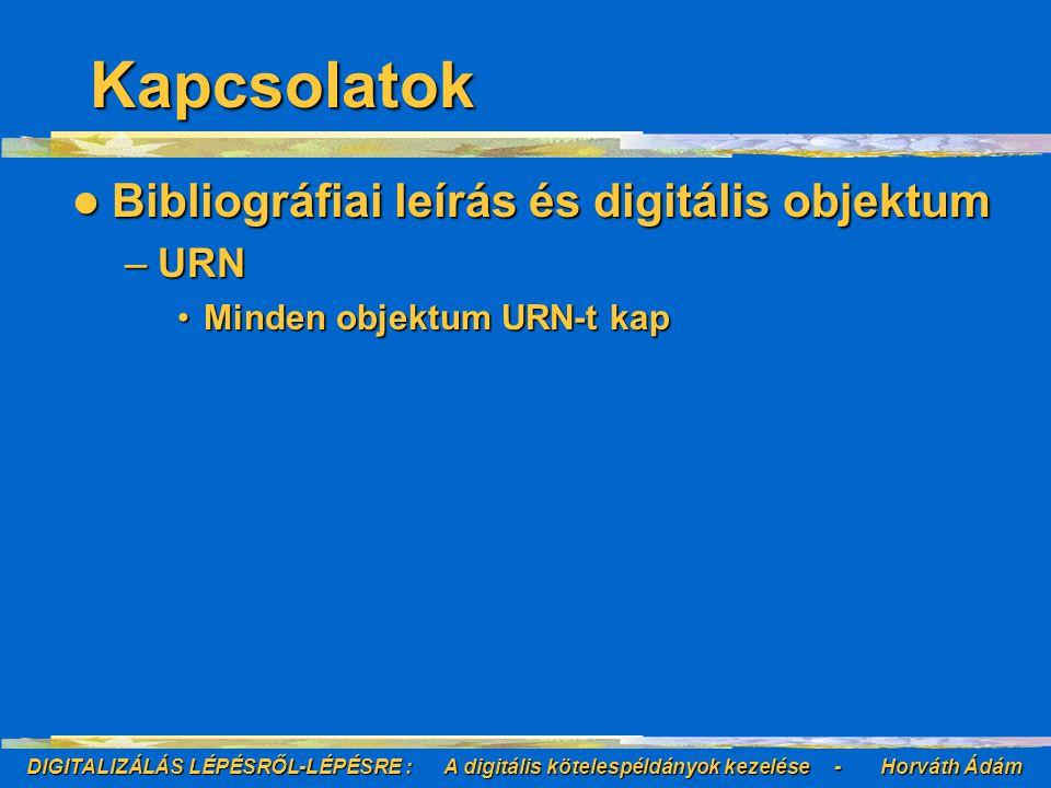 DIGITALIZÁLÁS LÉPÉSRŐL-LÉPÉSRE : A digitális kötelespéldányok kezelése - Horváth Ádám Kapcsolatok Bibliográfiai leírás és digitális objektum Bibliográfiai leírás és digitális objektum –URN Minden objektum URN-t kapMinden objektum URN-t kap