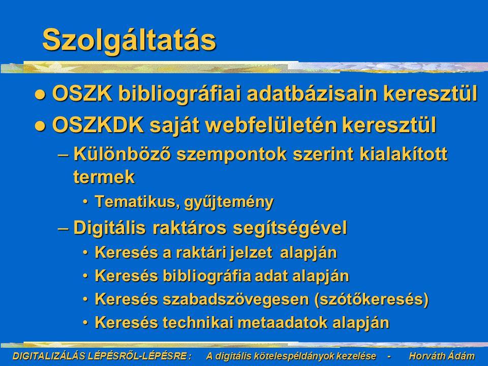 DIGITALIZÁLÁS LÉPÉSRŐL-LÉPÉSRE : A digitális kötelespéldányok kezelése - Horváth Ádám Szolgáltatás OSZK bibliográfiai adatbázisain keresztül OSZK bibliográfiai adatbázisain keresztül OSZKDK saját webfelületén keresztül OSZKDK saját webfelületén keresztül –Különböző szempontok szerint kialakított termek Tematikus, gyűjteményTematikus, gyűjtemény –Digitális raktáros segítségével Keresés a raktári jelzet alapjánKeresés a raktári jelzet alapján Keresés bibliográfia adat alapjánKeresés bibliográfia adat alapján Keresés szabadszövegesen (szótőkeresés)Keresés szabadszövegesen (szótőkeresés) Keresés technikai metaadatok alapjánKeresés technikai metaadatok alapján