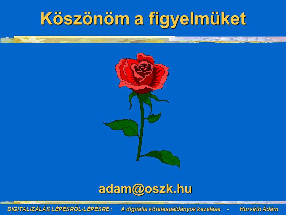 DIGITALIZÁLÁS LÉPÉSRŐL-LÉPÉSRE : A digitális kötelespéldányok kezelése - Horváth Ádám adam@oszk.hu Köszönöm a figyelmüket