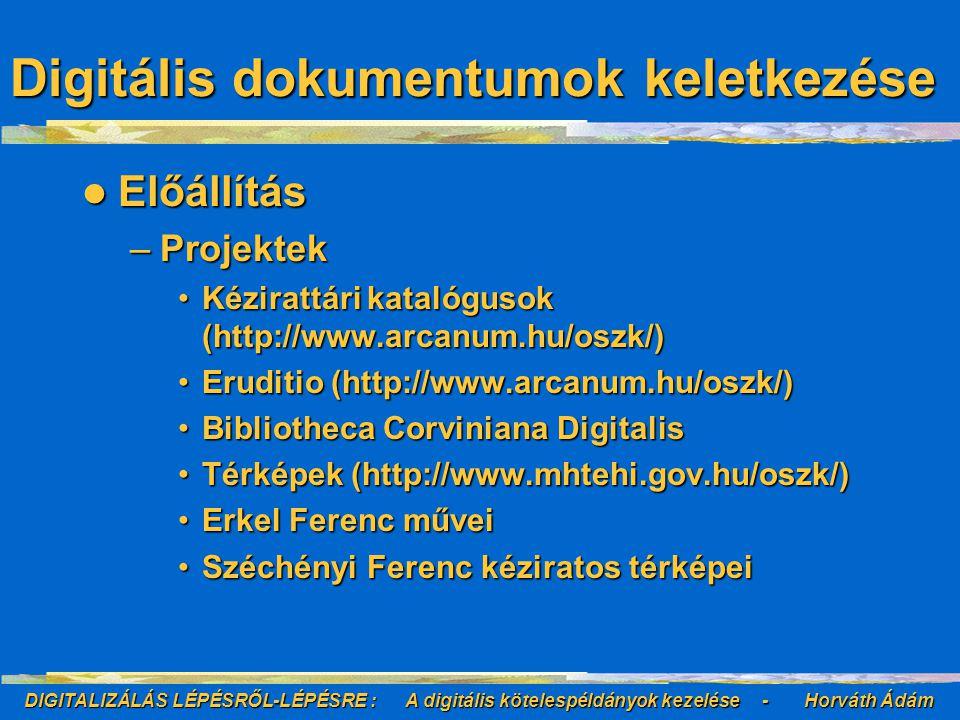 DIGITALIZÁLÁS LÉPÉSRŐL-LÉPÉSRE : A digitális kötelespéldányok kezelése - Horváth Ádám Előállítás Előállítás –Projektek Kézirattári katalógusok (http://www.arcanum.hu/oszk/)Kézirattári katalógusok (http://www.arcanum.hu/oszk/) Eruditio (http://www.arcanum.hu/oszk/)Eruditio (http://www.arcanum.hu/oszk/) Bibliotheca Corviniana DigitalisBibliotheca Corviniana Digitalis Térképek (http://www.mhtehi.gov.hu/oszk/)Térképek (http://www.mhtehi.gov.hu/oszk/) Erkel Ferenc műveiErkel Ferenc művei Széchényi Ferenc kéziratos térképeiSzéchényi Ferenc kéziratos térképei Digitális dokumentumok keletkezése