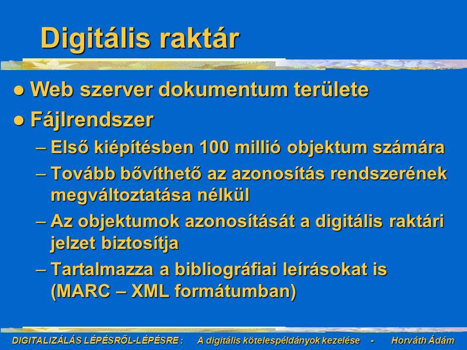 DIGITALIZÁLÁS LÉPÉSRŐL-LÉPÉSRE : A digitális kötelespéldányok kezelése - Horváth Ádám Digitális raktár Web szerver dokumentum területe Web szerver dokumentum területe Fájlrendszer Fájlrendszer –Első kiépítésben 100 millió objektum számára –Tovább bővíthető az azonosítás rendszerének megváltoztatása nélkül –Az objektumok azonosítását a digitális raktári jelzet biztosítja –Tartalmazza a bibliográfiai leírásokat is (MARC – XML formátumban)