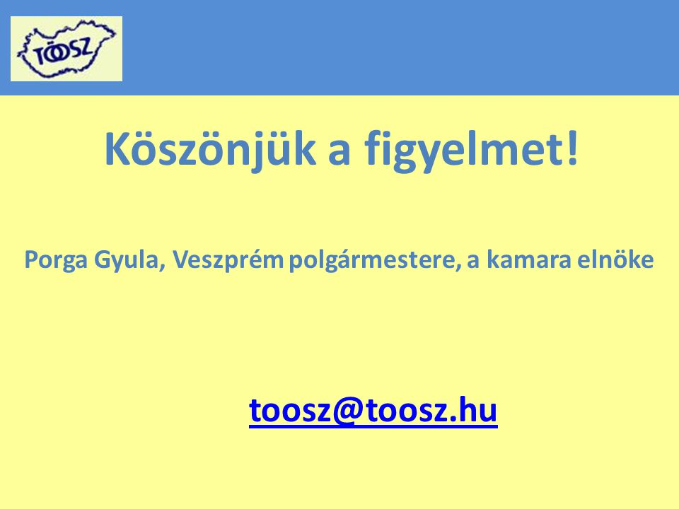 Köszönjük a figyelmet! Porga Gyula, Veszprém polgármestere, a kamara elnöke toosz@toosz.hu