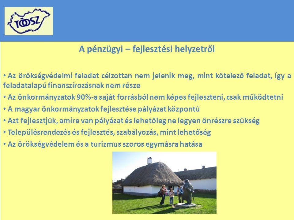 A pénzügyi – fejlesztési helyzetről Az örökségvédelmi feladat célzottan nem jelenik meg, mint kötelező feladat, így a feladatalapú finanszírozásnak nem része Az önkormányzatok 90%-a saját forrásból nem képes fejleszteni, csak működtetni A magyar önkormányzatok fejlesztése pályázat központú Azt fejlesztjük, amire van pályázat és lehetőleg ne legyen önrészre szükség Településrendezés és fejlesztés, szabályozás, mint lehetőség Az örökségvédelem és a turizmus szoros egymásra hatása