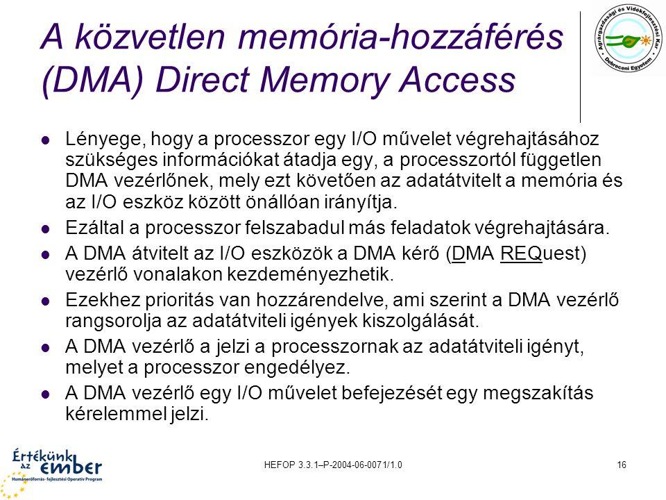 HEFOP 3.3.1–P-2004-06-0071/1.016 A közvetlen memória-hozzáférés (DMA) Direct Memory Access Lényege, hogy a processzor egy I/O művelet végrehajtásához szükséges információkat átadja egy, a processzortól független DMA vezérlőnek, mely ezt követően az adatátvitelt a memória és az I/O eszköz között önállóan irányítja.