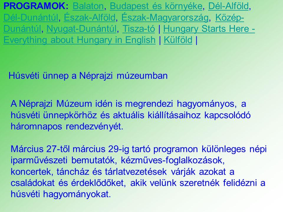 PROGRAMOK: Balaton, Budapest és környéke, Dél-Alföld, Dél-Dunántúl, Észak-Alföld, Észak-Magyarország, Közép- Dunántúl, Nyugat-Dunántúl, Tisza-tó | Hungary Starts Here - Everything about Hungary in English | Külföld |BalatonBudapest és környékeDél-Alföld Dél-DunántúlÉszak-AlföldÉszak-MagyarországKözép- DunántúlNyugat-DunántúlTisza-tóHungary Starts Here - Everything about Hungary in EnglishKülföld Húsvéti ünnep a Néprajzi múzeumban A Néprajzi Múzeum idén is megrendezi hagyományos, a húsvéti ünnepkörhöz és aktuális kiállításaihoz kapcsolódó háromnapos rendezvényét.