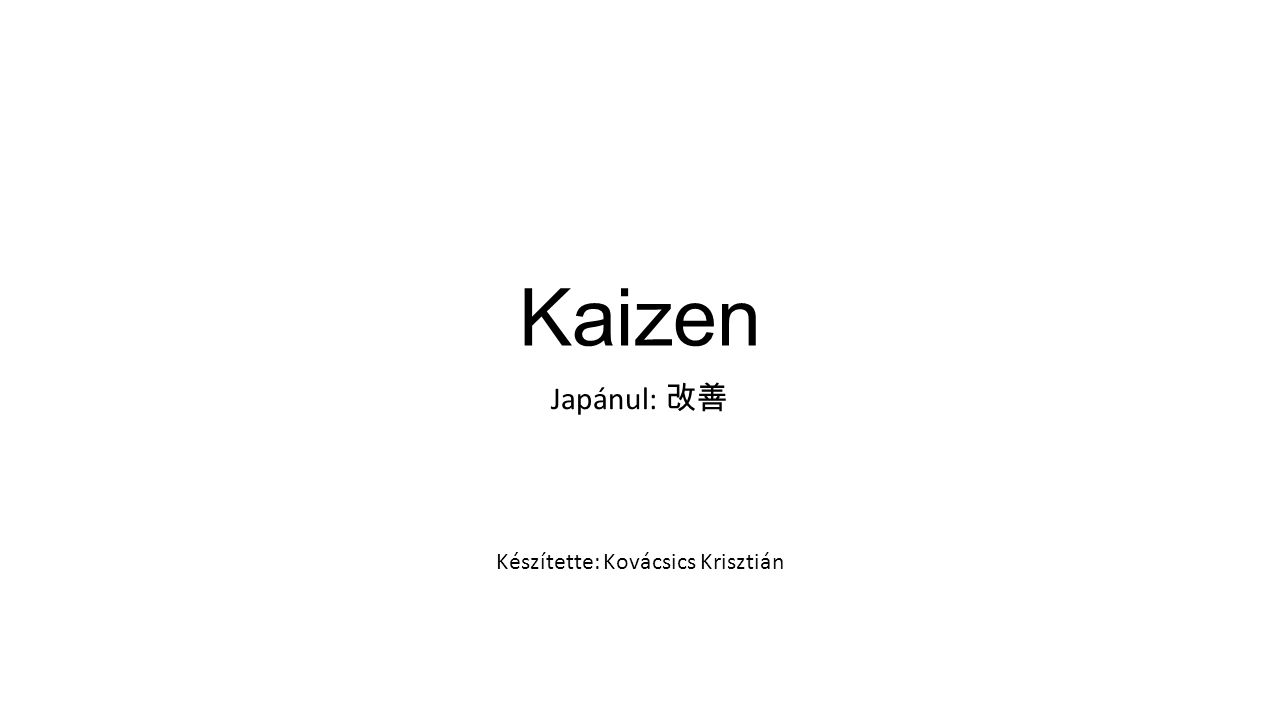 Kaizen Japánul: 改善 Készítette: Kovácsics Krisztián