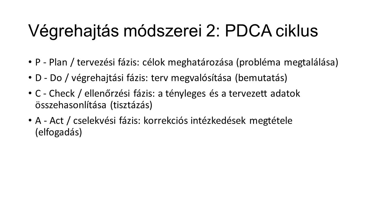 Végrehajtás módszerei 2: PDCA ciklus P - Plan / tervezési fázis: célok meghatározása (probléma megtalálása) D - Do / végrehajtási fázis: terv megvalós