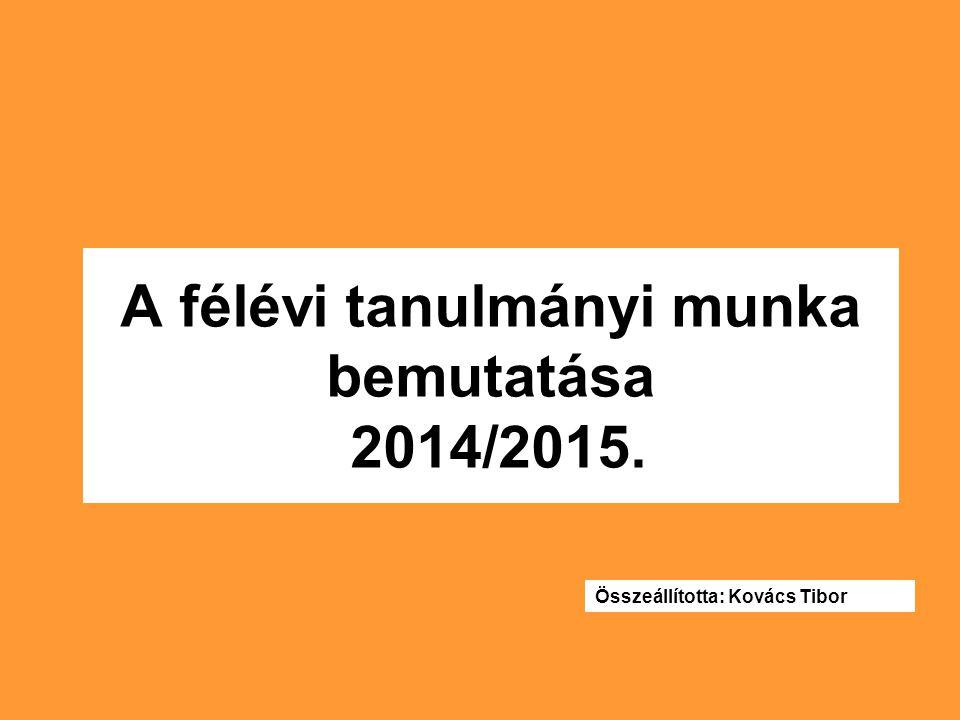 A félévi tanulmányi munka bemutatása 2014/2015. Összeállította: Kovács Tibor