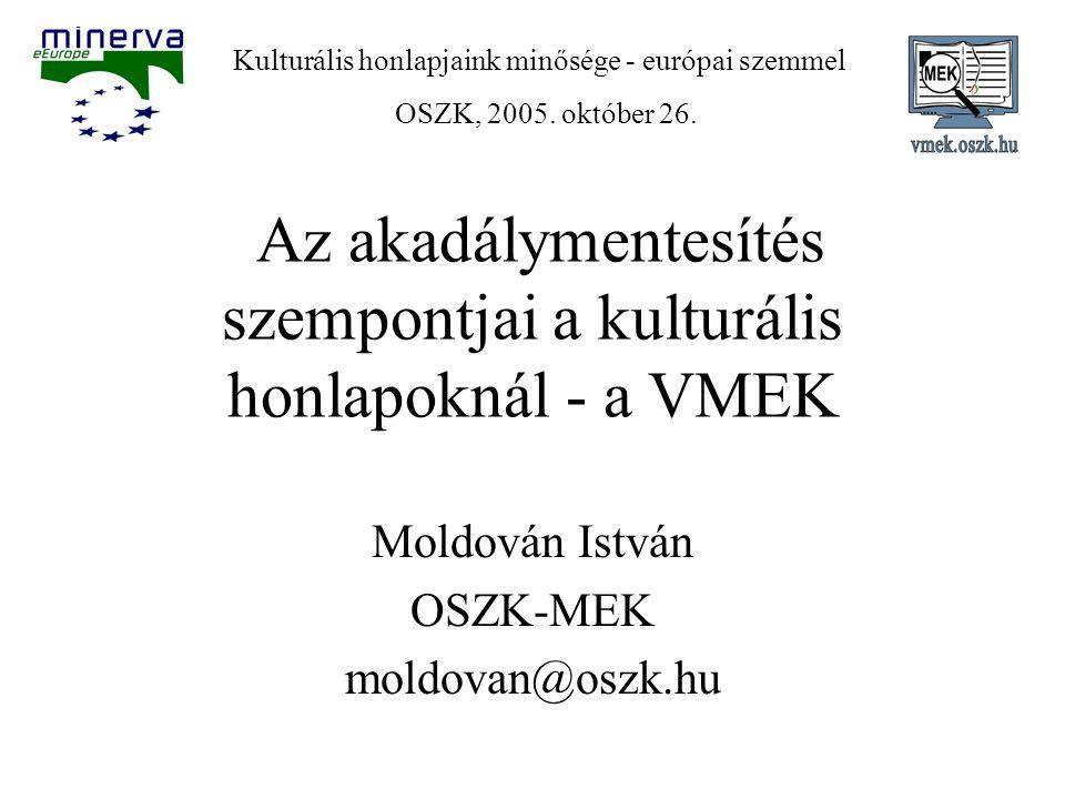 Az akadálymentesítés szempontjai a kulturális honlapoknál - a VMEK Moldován István OSZK-MEK moldovan@oszk.hu Kulturális honlapjaink minősége - európai szemmel OSZK, 2005.