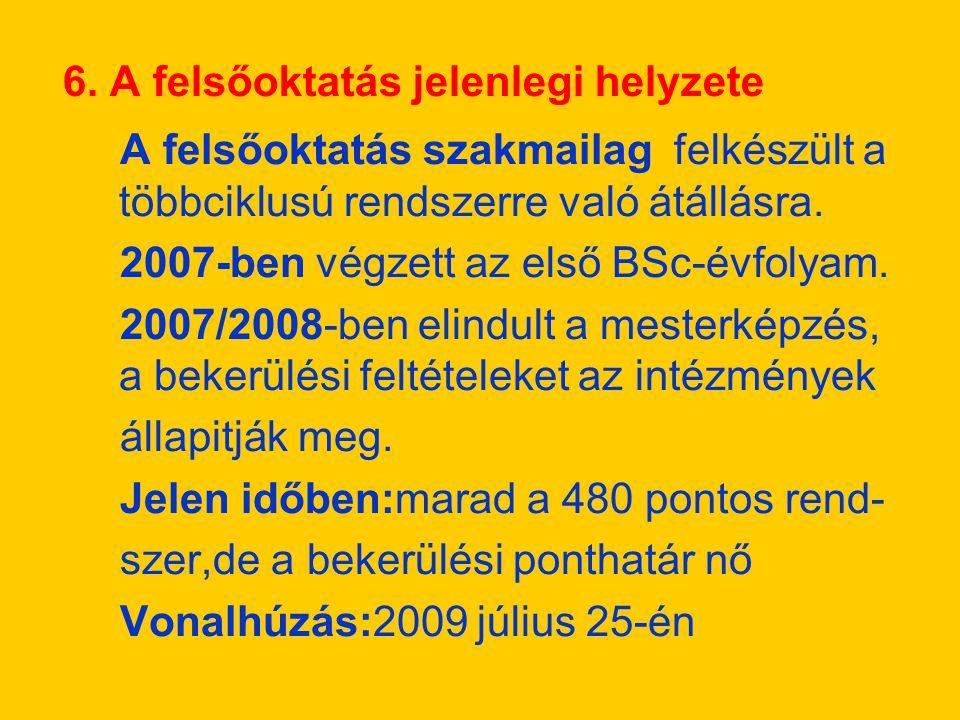 6. A felsőoktatás jelenlegi helyzete A felsőoktatás szakmailag felkészült a többciklusú rendszerre való átállásra. 2007-ben végzett az első BSc-évfoly