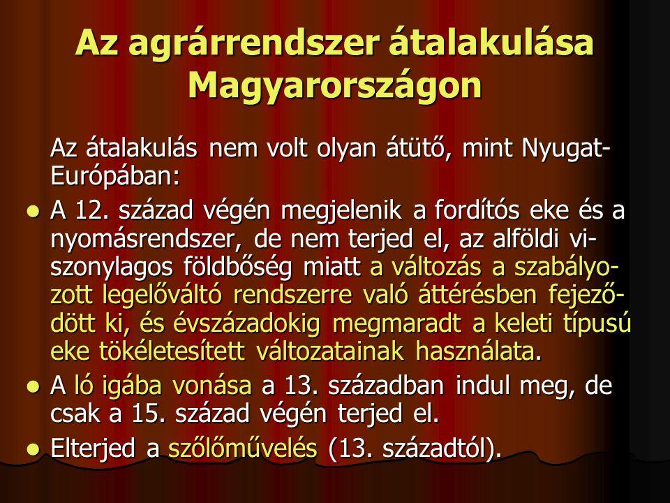 Az agrárrendszer átalakulása Magyarországon Az átalakulás nem volt olyan átütő, mint Nyugat- Európában: A 12. század végén megjelenik a fordítós eke é