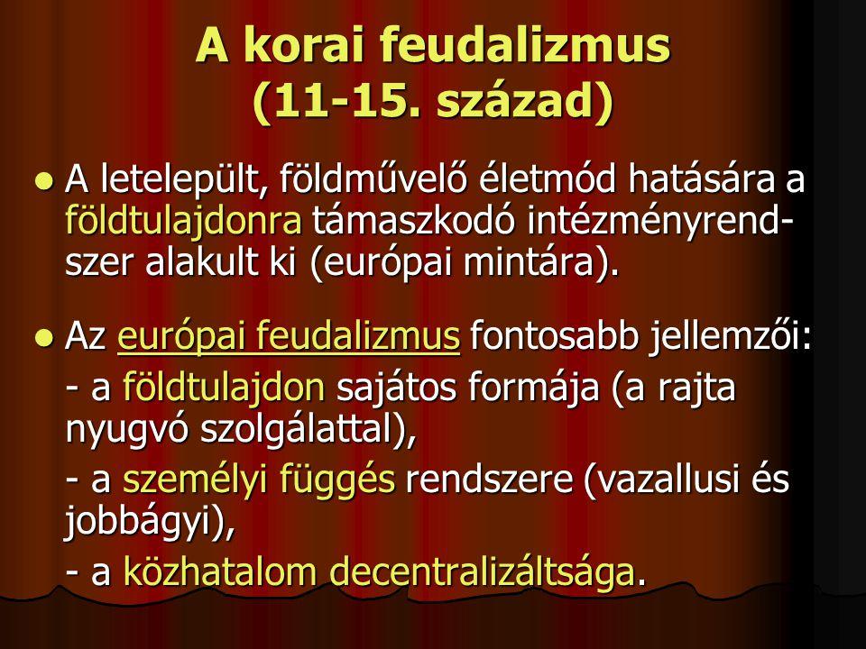 A korai feudalizmus (11-15. század) A letelepült, földművelő életmód hatására a földtulajdonra támaszkodó intézményrend- szer alakult ki (európai mint