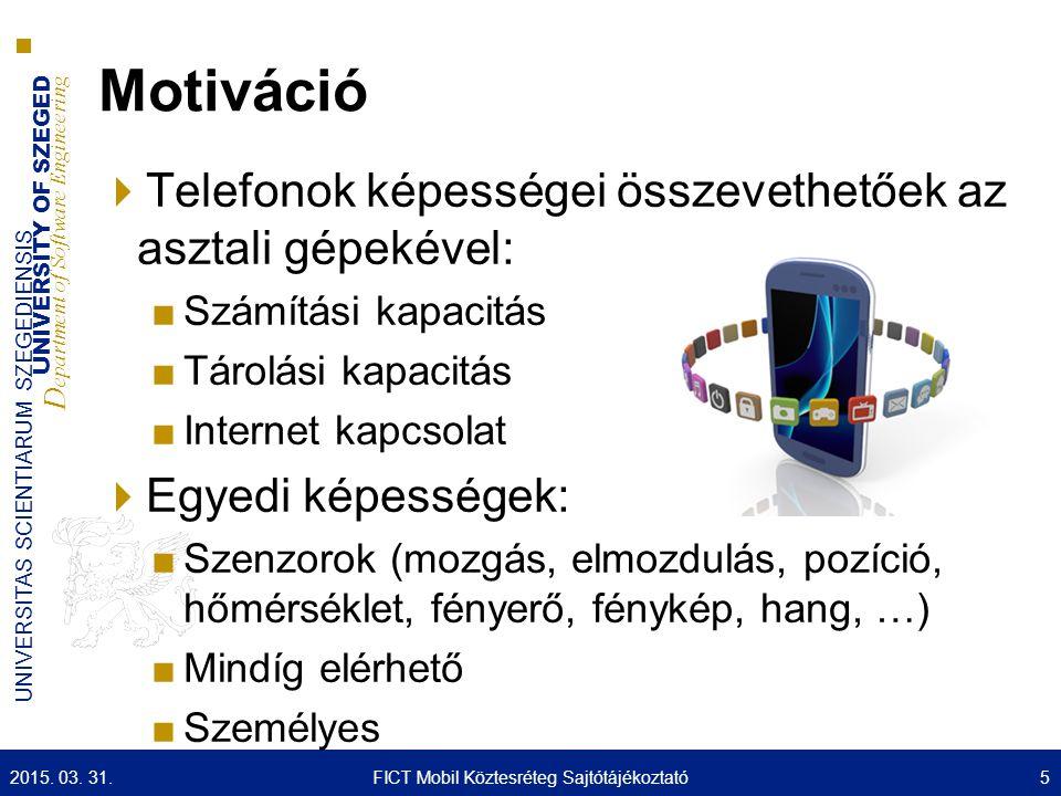 UNIVERSITY OF SZEGED D epartment of Software Engineering UNIVERSITAS SCIENTIARUM SZEGEDIENSIS Motiváció  Telefonok képességei összevethetőek az asztali gépekével: ■Számítási kapacitás ■Tárolási kapacitás ■Internet kapcsolat  Egyedi képességek: ■Szenzorok (mozgás, elmozdulás, pozíció, hőmérséklet, fényerő, fénykép, hang, …) ■Mindíg elérhető ■Személyes 2015.