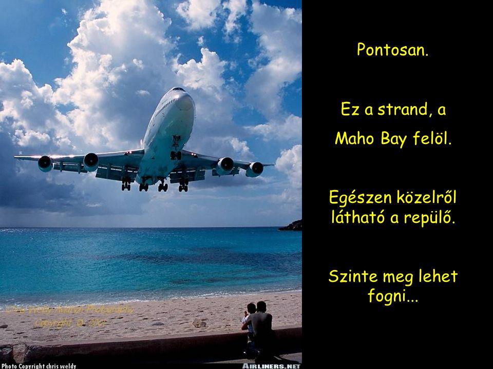 Pontosan. Ez a strand, a Maho Bay felöl. Egészen közelről látható a repülő. Szinte meg lehet fogni...